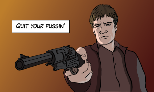 Malcolm Reynolds of Firefly points a gun and says 'Quit your fussin'